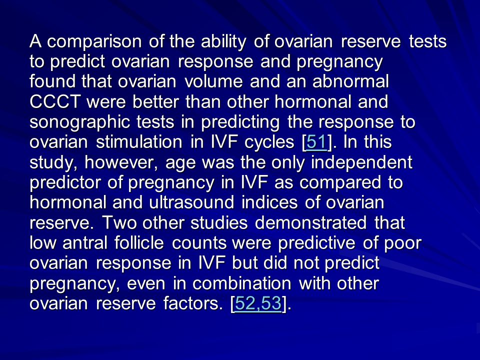 A comparison of the ability of ovarian reserve tests to predict ovarian response and pregnancy found that ovarian volume and an abnormal CCCT were better than other hormonal and sonographic tests in predicting the response to ovarian stimulation in IVF cycles [51].